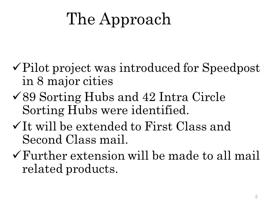 The Approach Pilot project was introduced for Speedpost in 8 major cities 89 Sorting Hubs and 42 Intra Circle Sorting Hubs were identified. It will be