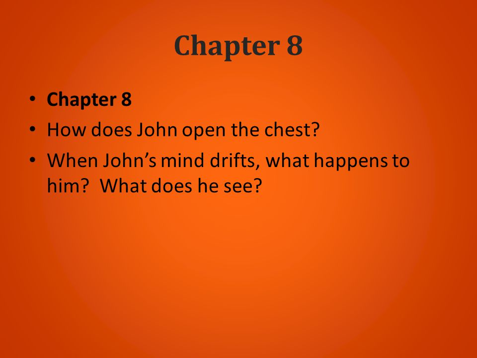 Chapter 8 How does John open the chest? When Johns mind drifts, what happens to him? What does he see?