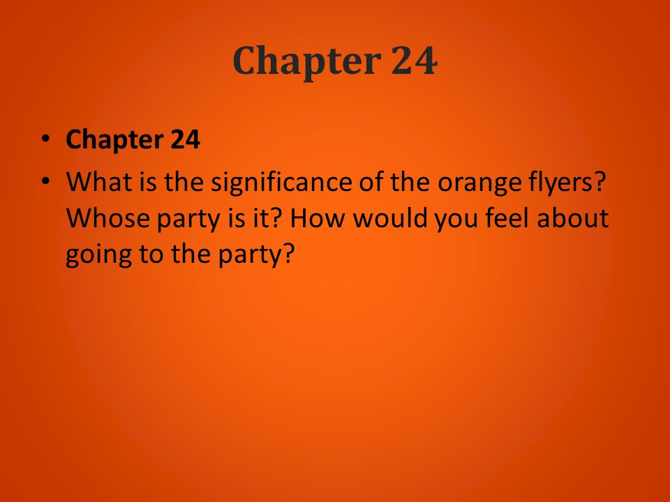Chapter 24 What is the significance of the orange flyers? Whose party is it? How would you feel about going to the party?