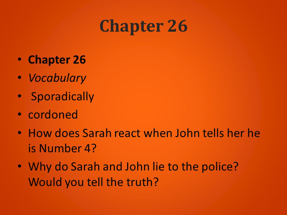 Chapter 26 Vocabulary Sporadically cordoned How does Sarah react when John tells her he is Number 4? Why do Sarah and John lie to the police? Would yo