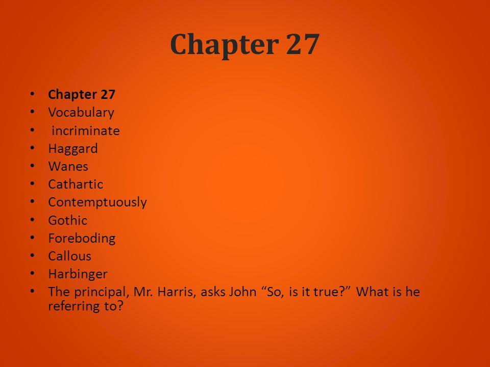 Chapter 27 Vocabulary incriminate Haggard Wanes Cathartic Contemptuously Gothic Foreboding Callous Harbinger The principal, Mr. Harris, asks John So,