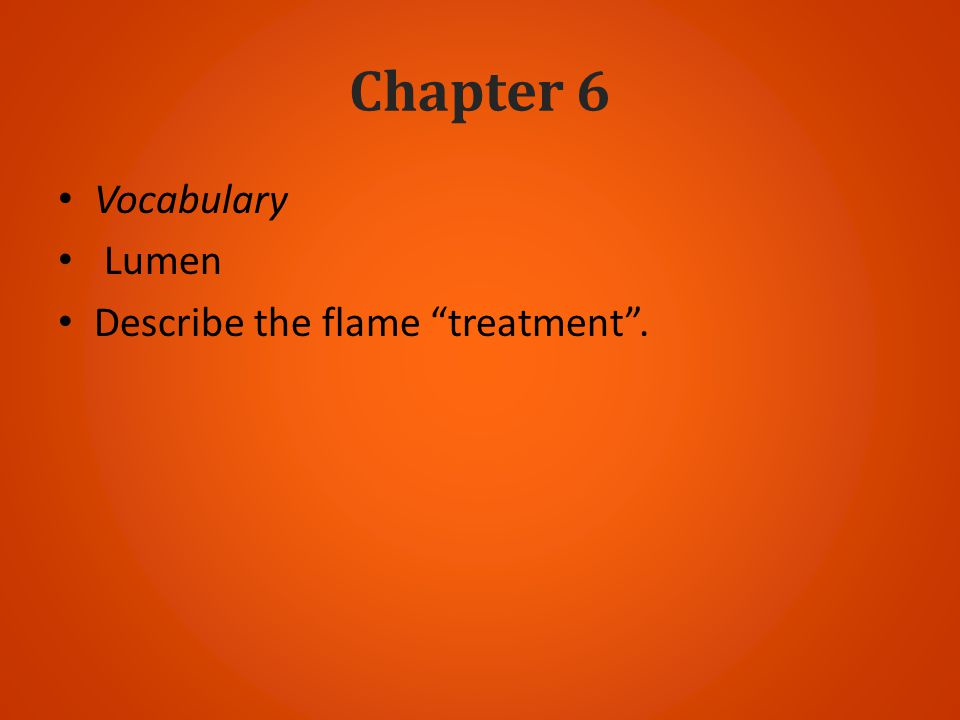 Chapter 6 Vocabulary Lumen Describe the flame treatment.