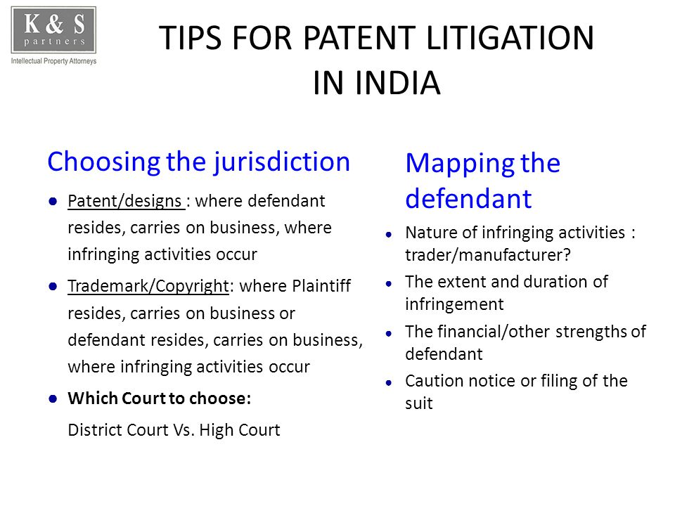 TIPS FOR PATENT LITIGATION IN INDIA Choosing the jurisdiction Patent/designs : where defendant resides, carries on business, where infringing activities occur Trademark/Copyright: where Plaintiff resides, carries on business or defendant resides, carries on business, where infringing activities occur Which Court to choose: District Court Vs.