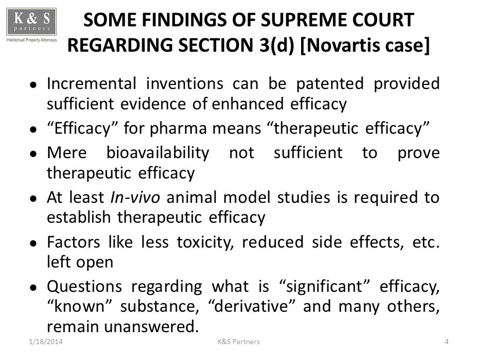 SOME FINDINGS OF SUPREME COURT REGARDING SECTION 3(d) [Novartis case] Incremental inventions can be patented provided sufficient evidence of enhanced efficacy Efficacy for pharma means therapeutic efficacy Mere bioavailability not sufficient to prove therapeutic efficacy At least In-vivo animal model studies is required to establish therapeutic efficacy Factors like less toxicity, reduced side effects, etc.