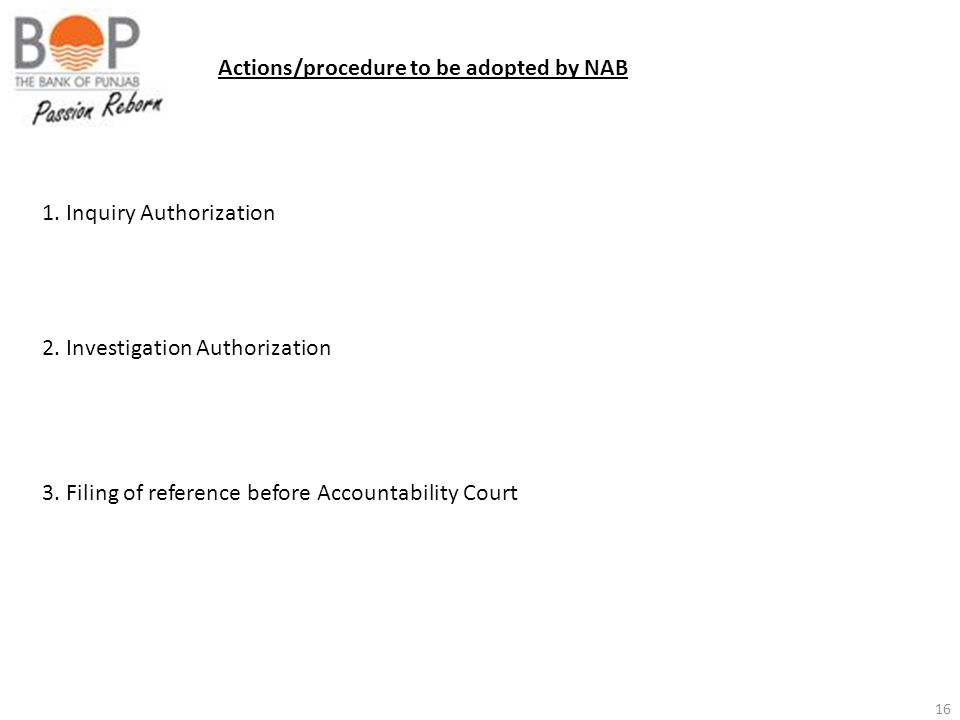 16 Actions/procedure to be adopted by NAB 1. Inquiry Authorization 2. Investigation Authorization 3. Filing of reference before Accountability Court