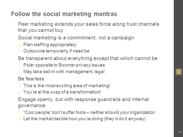 Follow the social marketing mantras Peer marketing extends your sales force along trust channels that you cannot buy Social marketing is a commitment, not a campaign Plan staffing appropriately Outsource temporarily if need be Be transparent about everything except that which cannot be Polar opposite to Boomer privacy issues May take sell-in with management, legal Be fearless This is the most exciting area of marketing.