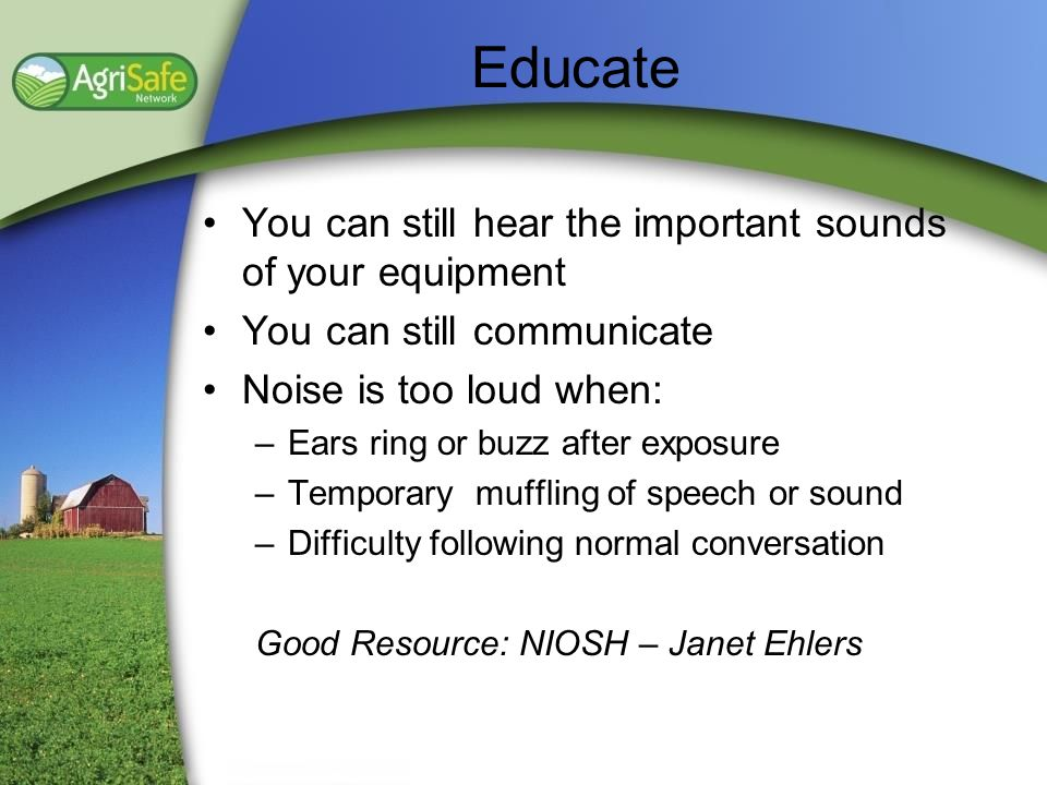Educate You can still hear the important sounds of your equipment You can still communicate Noise is too loud when: –Ears ring or buzz after exposure