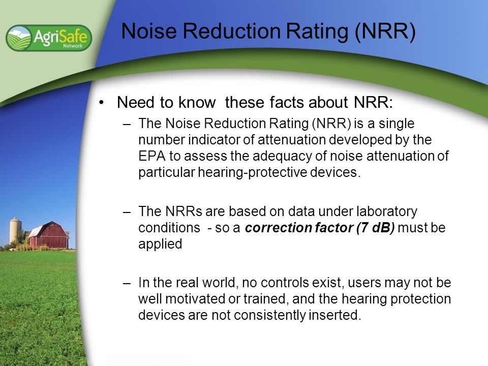 Noise Reduction Rating (NRR) Need to know these facts about NRR: –The Noise Reduction Rating (NRR) is a single number indicator of attenuation develop