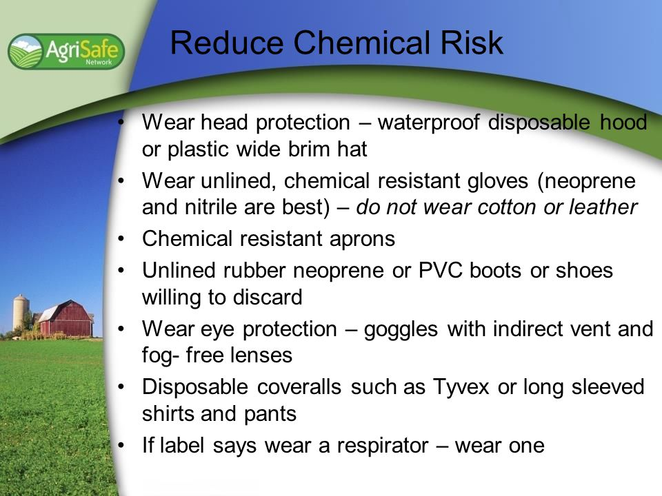 Reduce Chemical Risk Wear head protection – waterproof disposable hood or plastic wide brim hat Wear unlined, chemical resistant gloves (neoprene and