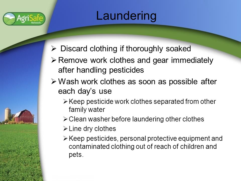 Laundering Discard clothing if thoroughly soaked Remove work clothes and gear immediately after handling pesticides Wash work clothes as soon as possi