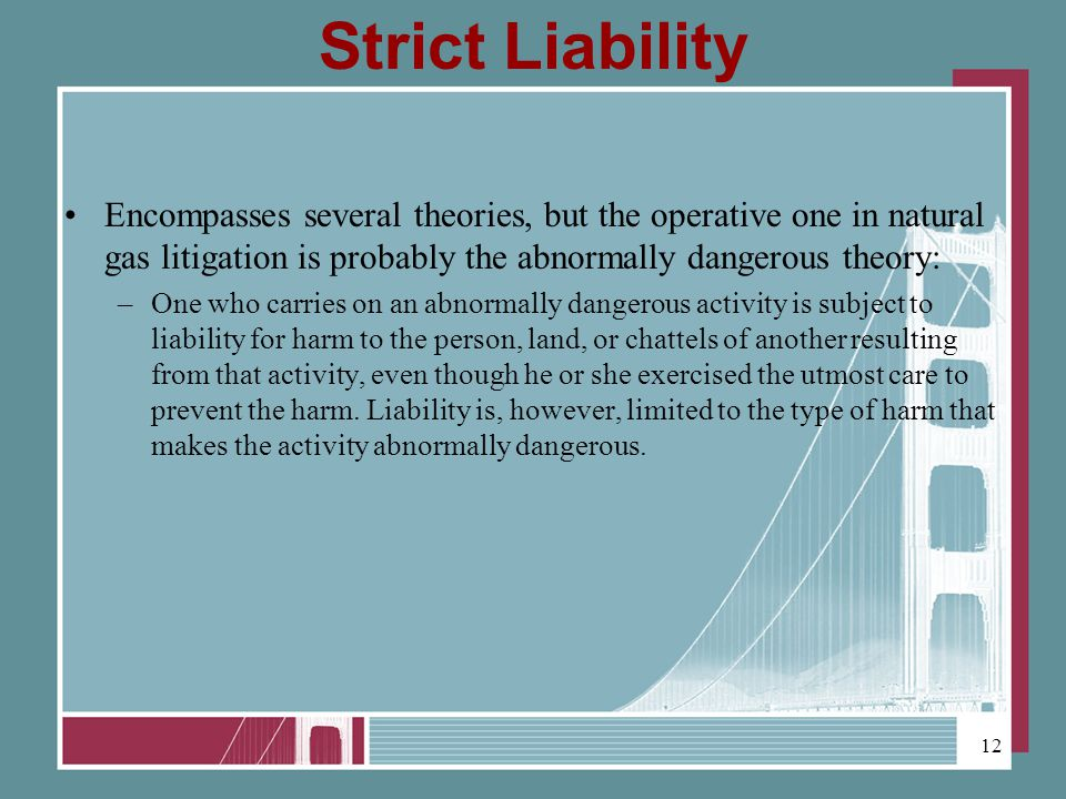 Strict Liability Encompasses several theories, but the operative one in natural gas litigation is probably the abnormally dangerous theory: –One who carries on an abnormally dangerous activity is subject to liability for harm to the person, land, or chattels of another resulting from that activity, even though he or she exercised the utmost care to prevent the harm.