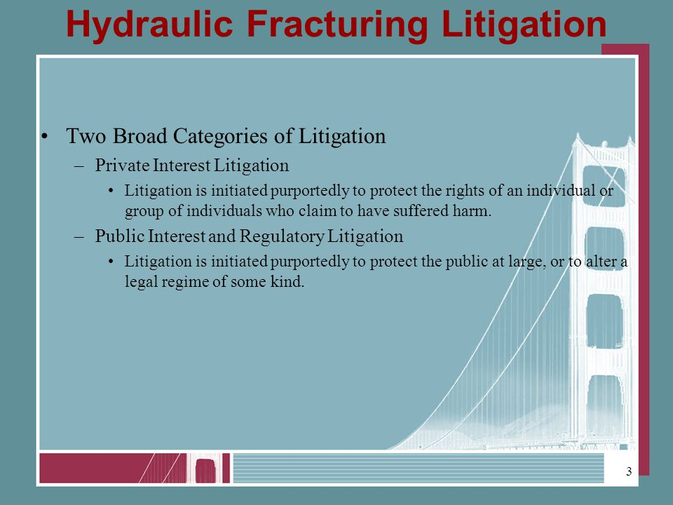 Hydraulic Fracturing Litigation Two Broad Categories of Litigation –Private Interest Litigation Litigation is initiated purportedly to protect the rights of an individual or group of individuals who claim to have suffered harm.