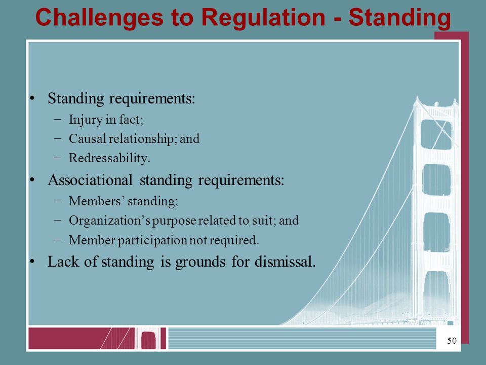 Challenges to Regulation - Standing Standing requirements: Injury in fact; Causal relationship; and Redressability.