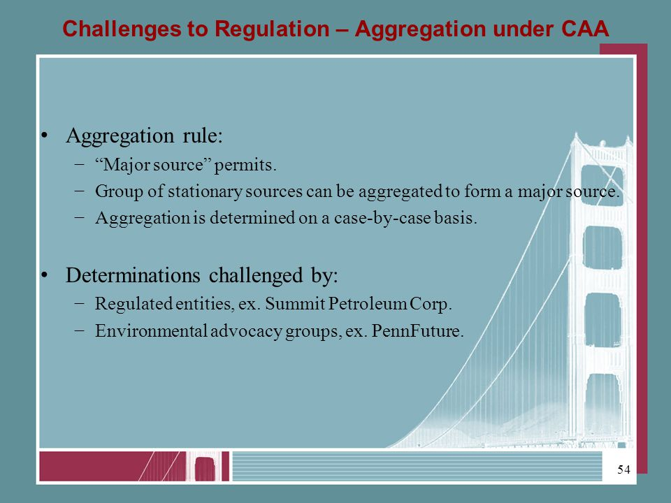 Challenges to Regulation – Aggregation under CAA Aggregation rule: Major source permits.