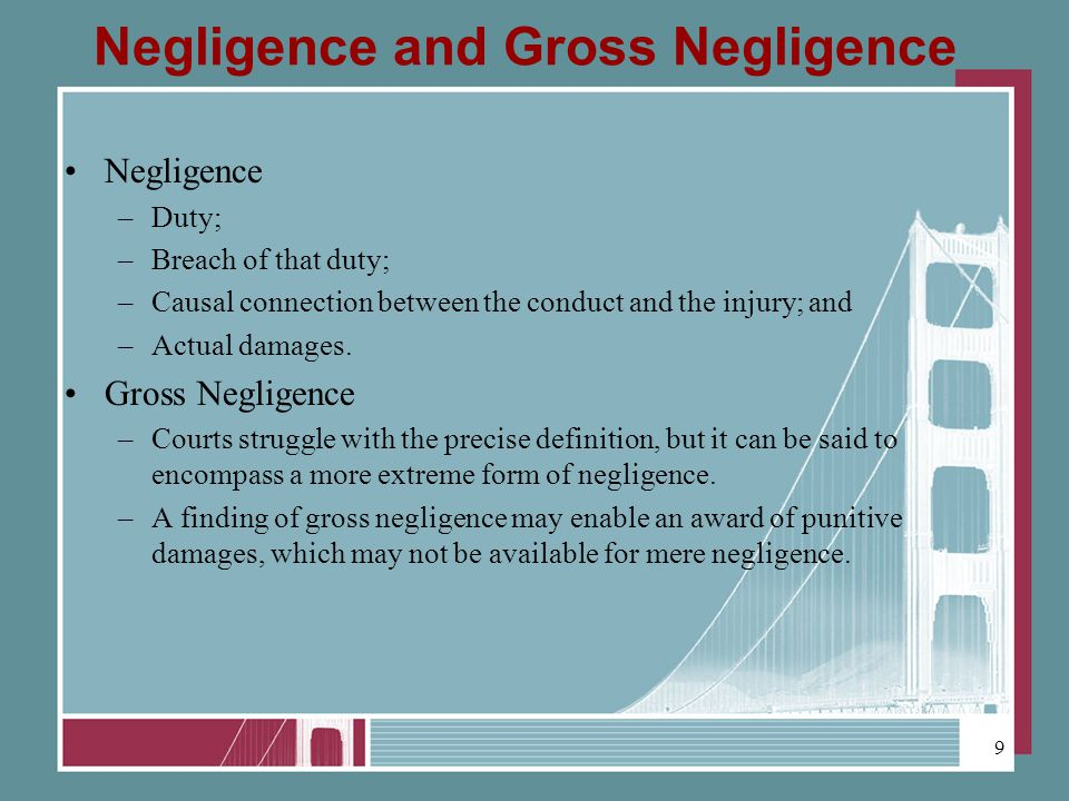 Negligence and Gross Negligence Negligence –Duty; –Breach of that duty; –Causal connection between the conduct and the injury; and –Actual damages.