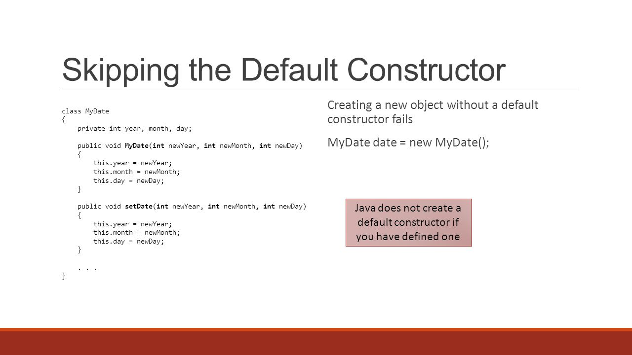 Skipping the Default Constructor Creating a new object without a default constructor fails MyDate date = new MyDate(); class MyDate { private int year, month, day; public void MyDate(int newYear, int newMonth, int newDay) { this.year = newYear; this.month = newMonth; this.day = newDay; } public void setDate(int newYear, int newMonth, int newDay) { this.year = newYear; this.month = newMonth; this.day = newDay; }...