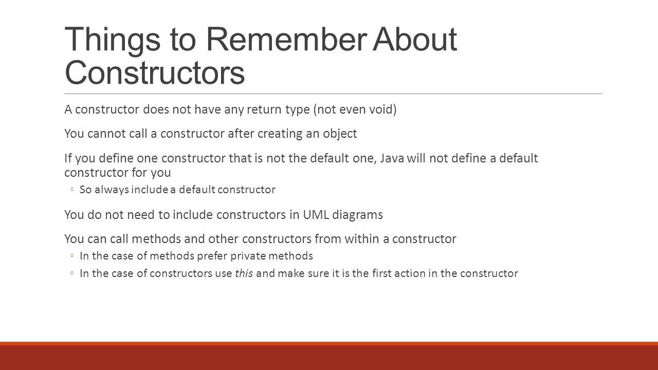 Things to Remember About Constructors A constructor does not have any return type (not even void) You cannot call a constructor after creating an object If you define one constructor that is not the default one, Java will not define a default constructor for you So always include a default constructor You do not need to include constructors in UML diagrams You can call methods and other constructors from within a constructor In the case of methods prefer private methods In the case of constructors use this and make sure it is the first action in the constructor