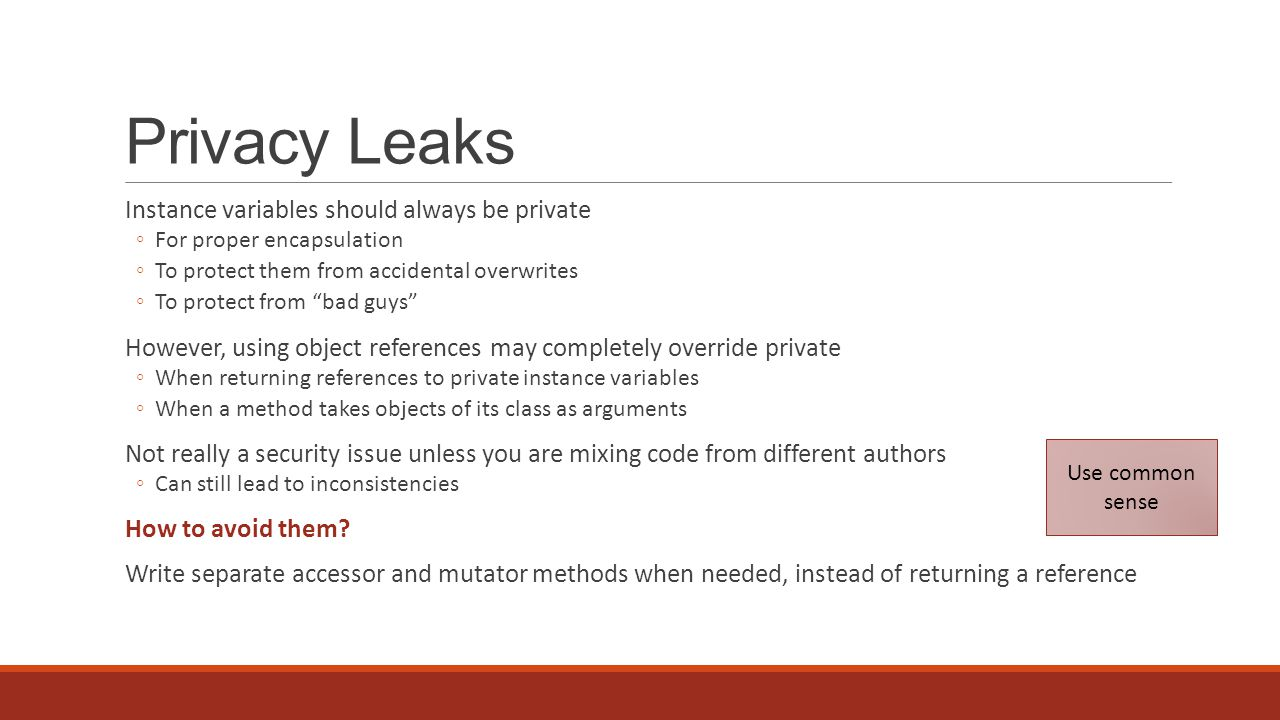 Privacy Leaks Instance variables should always be private For proper encapsulation To protect them from accidental overwrites To protect from bad guys However, using object references may completely override private When returning references to private instance variables When a method takes objects of its class as arguments Not really a security issue unless you are mixing code from different authors Can still lead to inconsistencies How to avoid them.