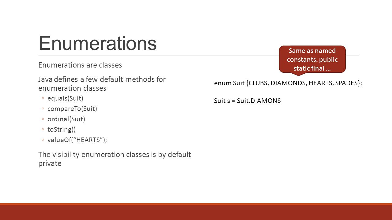 Enumerations Enumerations are classes Java defines a few default methods for enumeration classes equals(Suit) compareTo(Suit) ordinal(Suit) toString() valueOf(HEARTS); The visibility enumeration classes is by default private enum Suit {CLUBS, DIAMONDS, HEARTS, SPADES}; Suit s = Suit.DIAMONS Same as named constants.