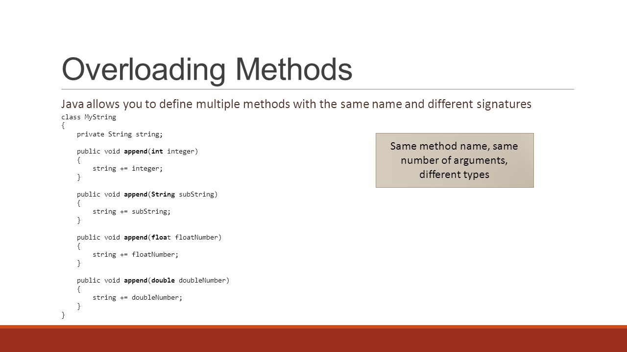 Overloading Methods Java allows you to define multiple methods with the same name and different signatures class MyString { private String string; public void append(int integer) { string += integer; } public void append(String subString) { string += subString; } public void append(float floatNumber) { string += floatNumber; } public void append(double doubleNumber) { string += doubleNumber; } Same method name, same number of arguments, different types