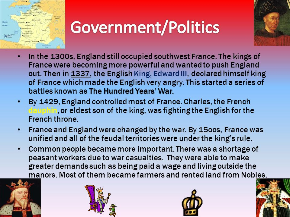 The Hundred Years War. In the 1300s, England still occupied southwest France. The kings of France were becoming more powerful and wanted to push Engla