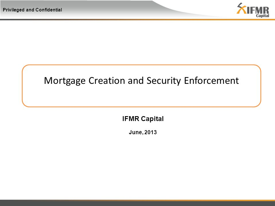 Privileged and Confidential Mortgage Creation and Security Enforcement IFMR Capital June, 2013