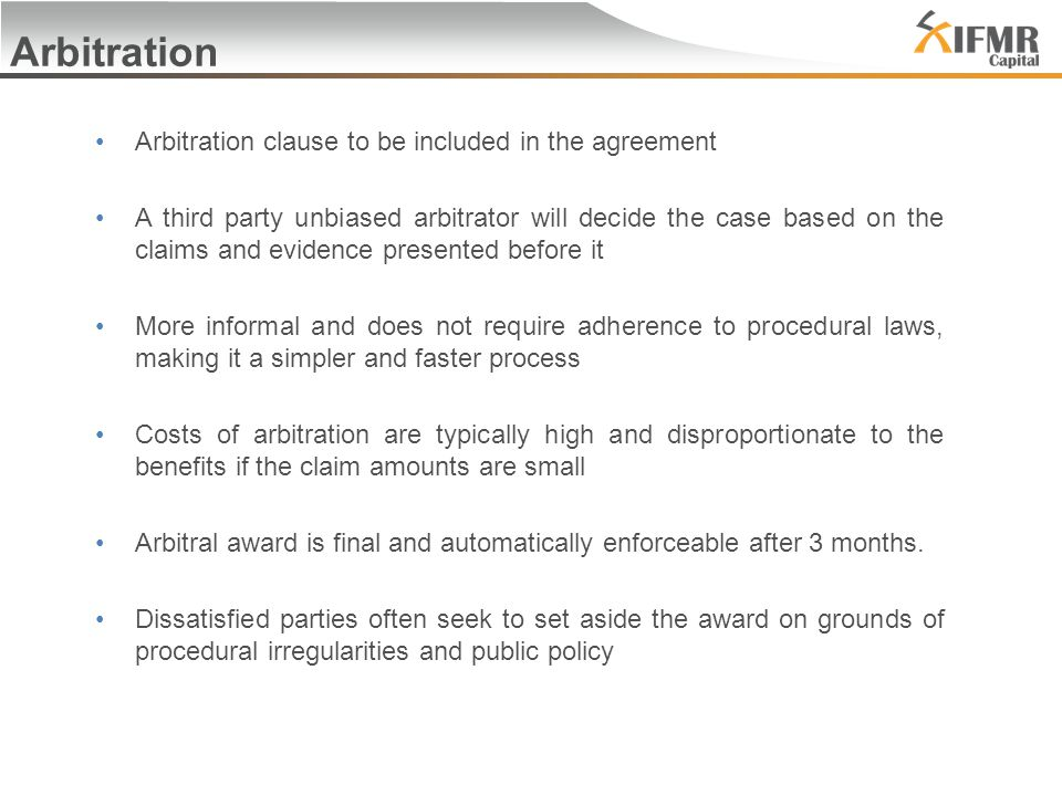 Arbitration Arbitration clause to be included in the agreement A third party unbiased arbitrator will decide the case based on the claims and evidence presented before it More informal and does not require adherence to procedural laws, making it a simpler and faster process Costs of arbitration are typically high and disproportionate to the benefits if the claim amounts are small Arbitral award is final and automatically enforceable after 3 months.