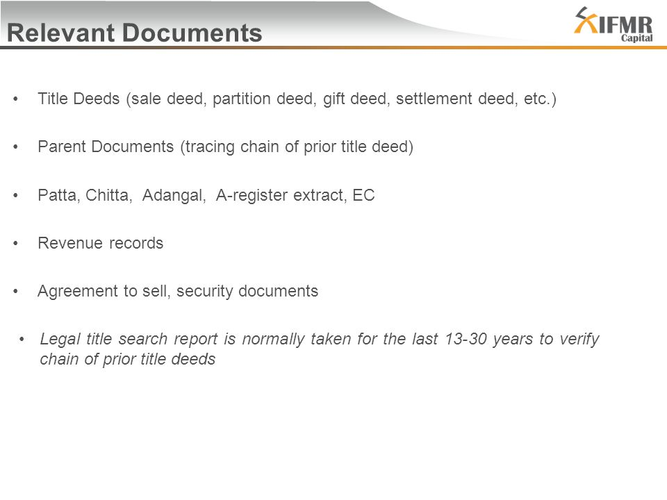 Relevant Documents Title Deeds (sale deed, partition deed, gift deed, settlement deed, etc.) Parent Documents (tracing chain of prior title deed) Patta, Chitta, Adangal, A-register extract, EC Revenue records Agreement to sell, security documents Legal title search report is normally taken for the last years to verify chain of prior title deeds