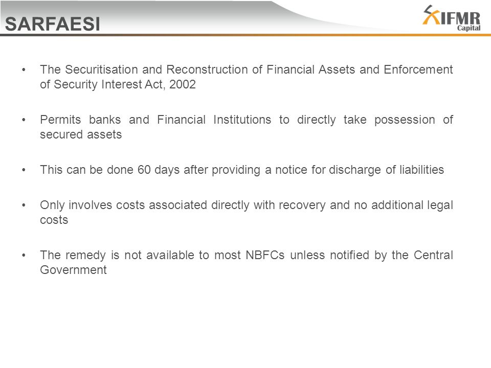 SARFAESI The Securitisation and Reconstruction of Financial Assets and Enforcement of Security Interest Act, 2002 Permits banks and Financial Institutions to directly take possession of secured assets This can be done 60 days after providing a notice for discharge of liabilities Only involves costs associated directly with recovery and no additional legal costs The remedy is not available to most NBFCs unless notified by the Central Government