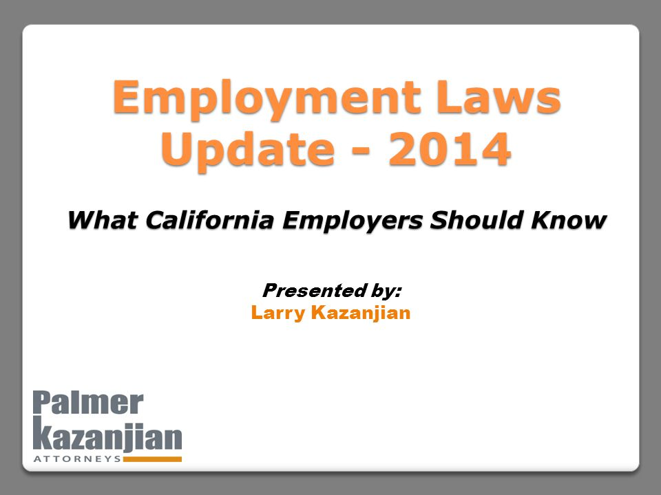 Employment Laws Update - 2014 What California Employers Should Know Presented by: Larry Kazanjian