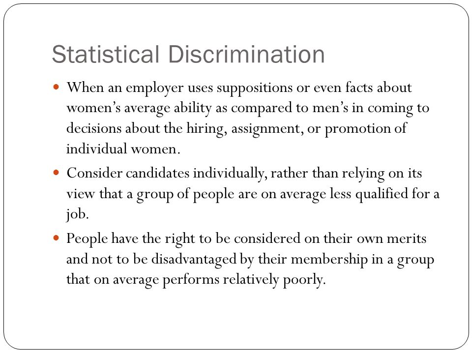 Statistical Discrimination When an employer uses suppositions or even facts about womens average ability as compared to mens in coming to decisions about the hiring, assignment, or promotion of individual women.
