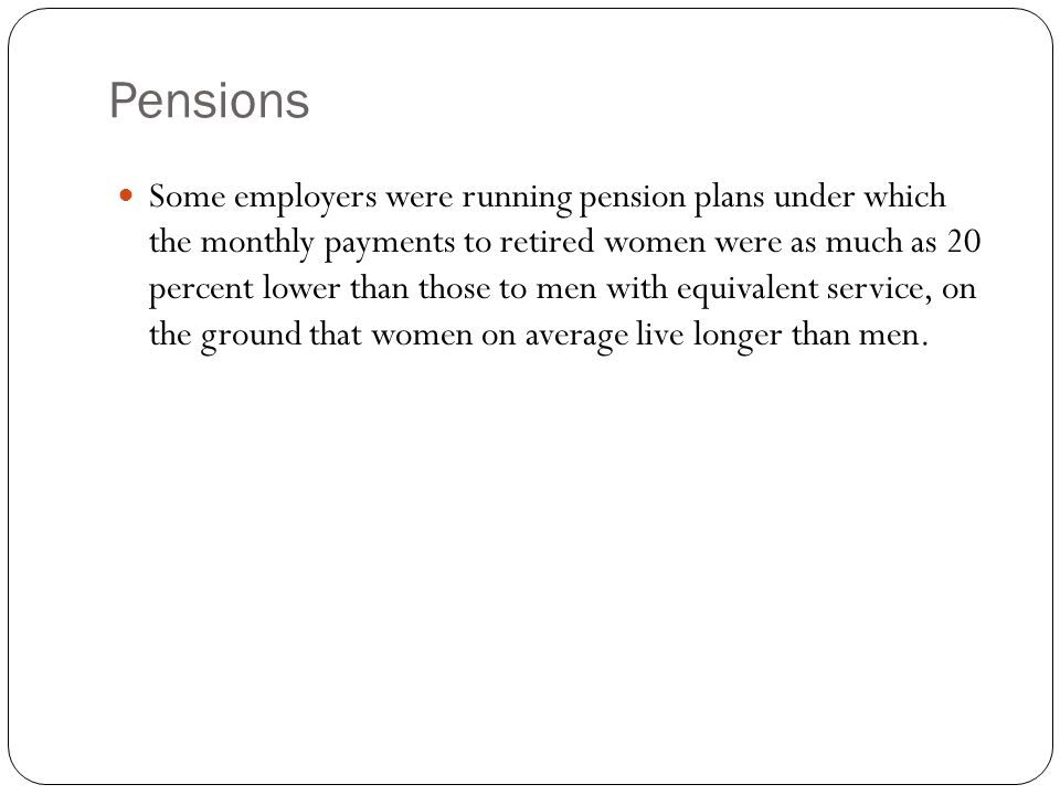 Pensions Some employers were running pension plans under which the monthly payments to retired women were as much as 20 percent lower than those to men with equivalent service, on the ground that women on average live longer than men.