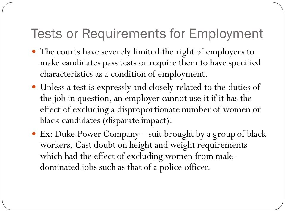 Tests or Requirements for Employment The courts have severely limited the right of employers to make candidates pass tests or require them to have specified characteristics as a condition of employment.