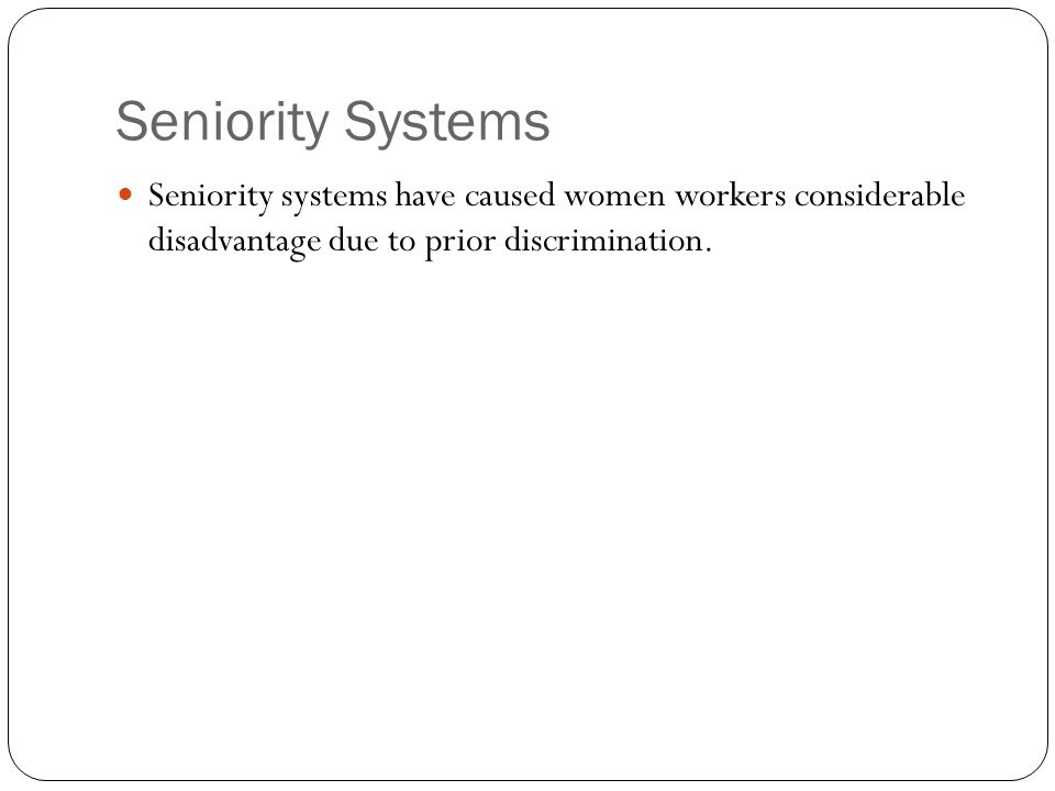 Seniority Systems Seniority systems have caused women workers considerable disadvantage due to prior discrimination.