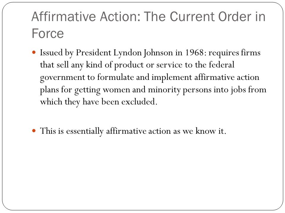 Affirmative Action: The Current Order in Force Issued by President Lyndon Johnson in 1968: requires firms that sell any kind of product or service to the federal government to formulate and implement affirmative action plans for getting women and minority persons into jobs from which they have been excluded.