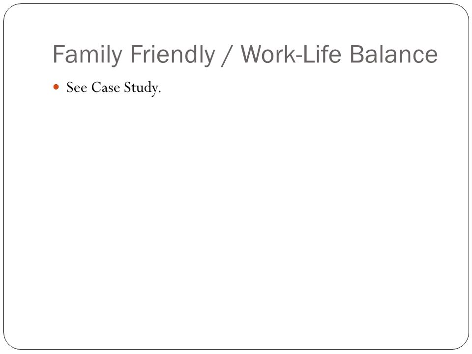 Family Friendly / Work-Life Balance See Case Study.