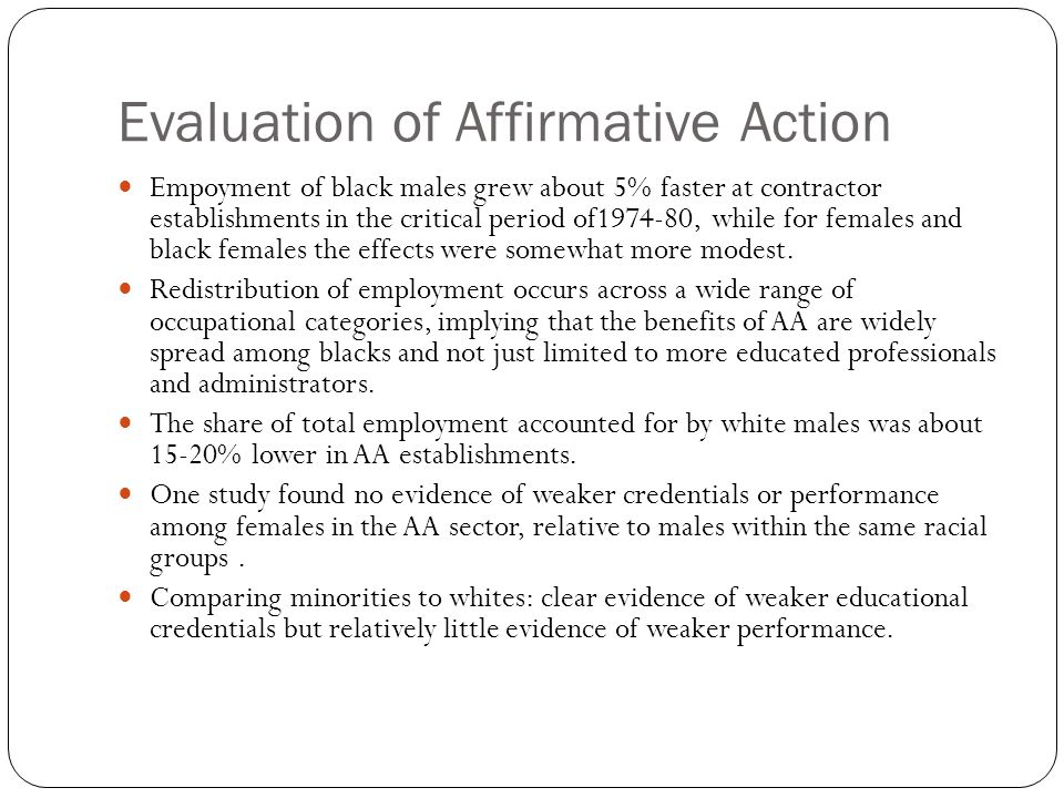 Evaluation of Affirmative Action Empoyment of black males grew about 5% faster at contractor establishments in the critical period of1974-80, while for females and black females the effects were somewhat more modest.
