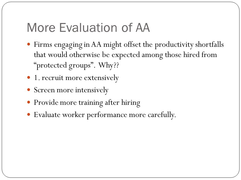 More Evaluation of AA Firms engaging in AA might offset the productivity shortfalls that would otherwise be expected among those hired from protected groups.
