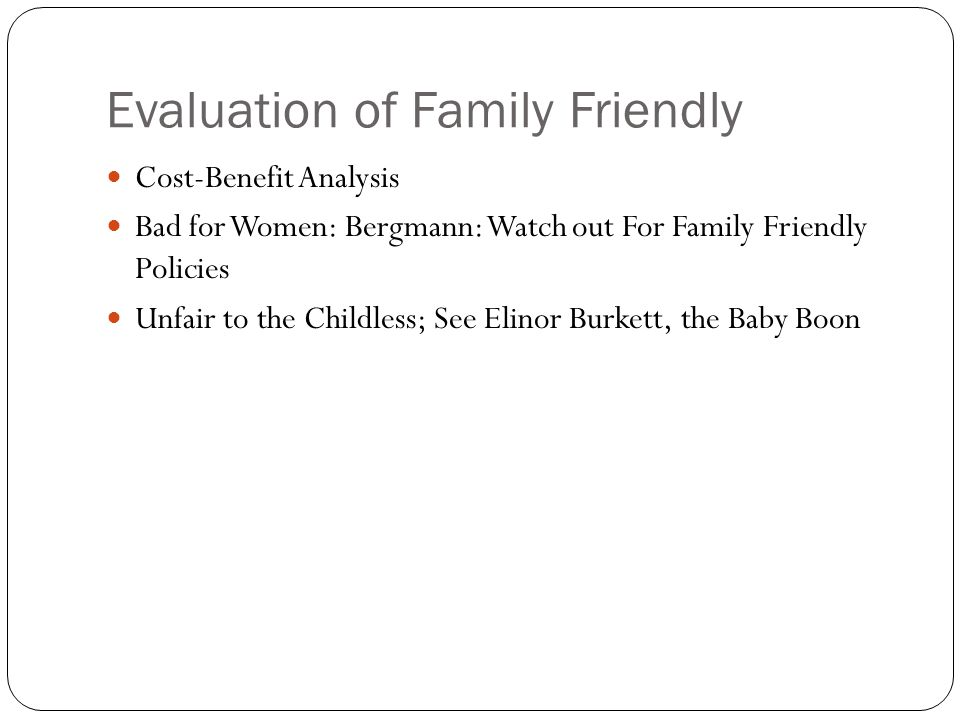 Evaluation of Family Friendly Cost-Benefit Analysis Bad for Women: Bergmann: Watch out For Family Friendly Policies Unfair to the Childless; See Elinor Burkett, the Baby Boon