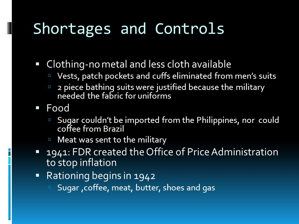 Shortages and Controls Clothing-no metal and less cloth available Vests, patch pockets and cuffs eliminated from mens suits 2 piece bathing suits were justified because the military needed the fabric for uniforms Food Sugar couldnt be imported from the Philippines, nor could coffee from Brazil Meat was sent to the military 1941: FDR created the Office of Price Administration to stop inflation Rationing begins in 1942 Sugar,coffee, meat, butter, shoes and gas