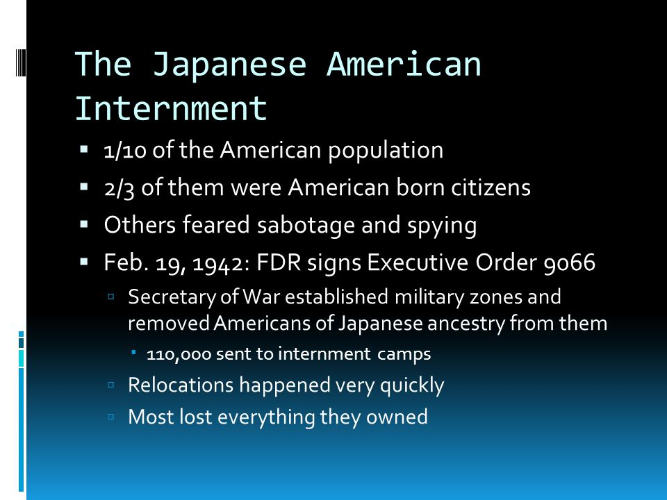 The Japanese American Internment 1/10 of the American population 2/3 of them were American born citizens Others feared sabotage and spying Feb.