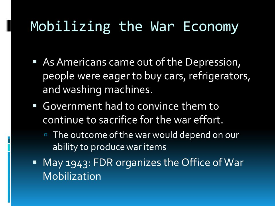 Mobilizing the War Economy As Americans came out of the Depression, people were eager to buy cars, refrigerators, and washing machines.