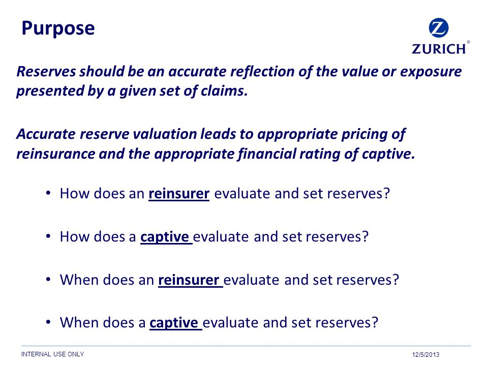 INTERNAL USE ONLY Purpose Reserves should be an accurate reflection of the value or exposure presented by a given set of claims. Accurate reserve valu