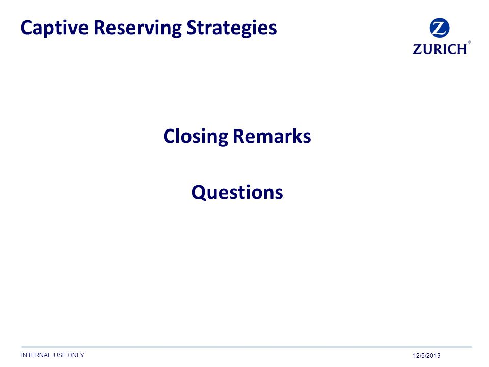INTERNAL USE ONLY Captive Reserving Strategies Closing Remarks Questions 12/5/2013