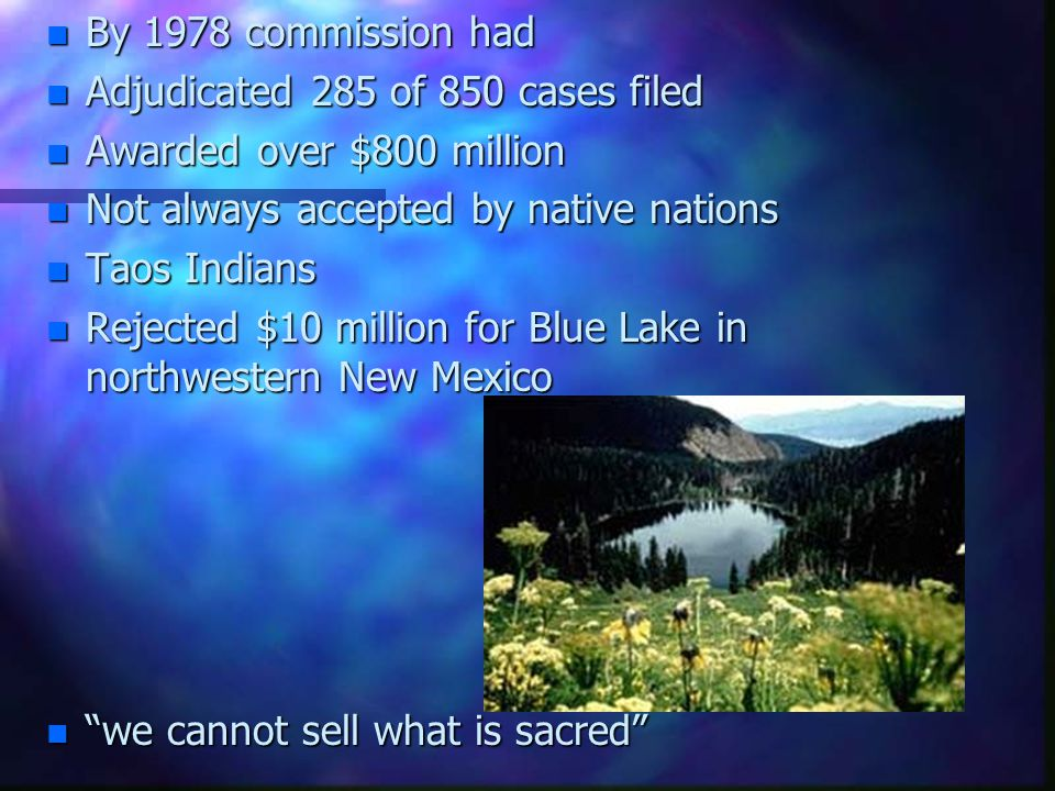 n By 1978 commission had n Adjudicated 285 of 850 cases filed n Awarded over $800 million n Not always accepted by native nations n Taos Indians n Rej