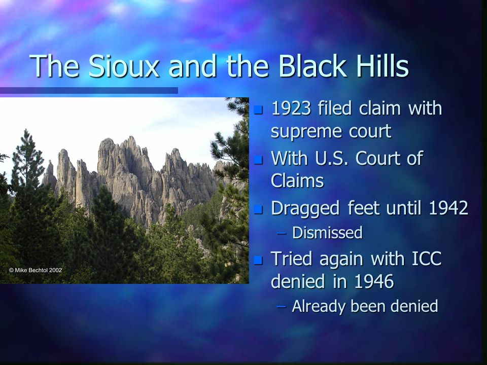 The Sioux and the Black Hills n 1923 filed claim with supreme court n With U.S. Court of Claims n Dragged feet until 1942 –Dismissed n Tried again wit