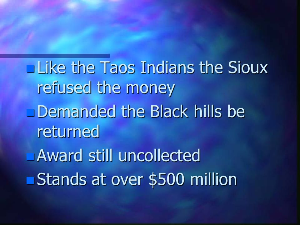 n Like the Taos Indians the Sioux refused the money n Demanded the Black hills be returned n Award still uncollected n Stands at over $500 million