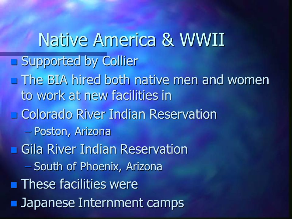 Native America & WWII n Supported by Collier n The BIA hired both native men and women to work at new facilities in n Colorado River Indian Reservatio