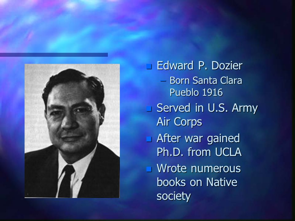 n Edward P. Dozier –Born Santa Clara Pueblo 1916 n Served in U.S. Army Air Corps n After war gained Ph.D. from UCLA n Wrote numerous books on Native s