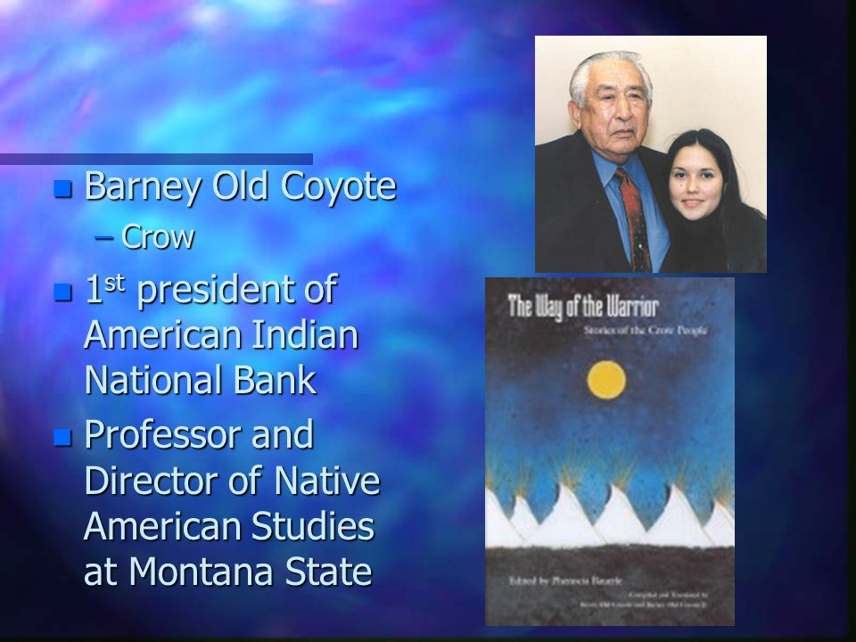 n Barney Old Coyote –Crow n 1 st president of American Indian National Bank n Professor and Director of Native American Studies at Montana State